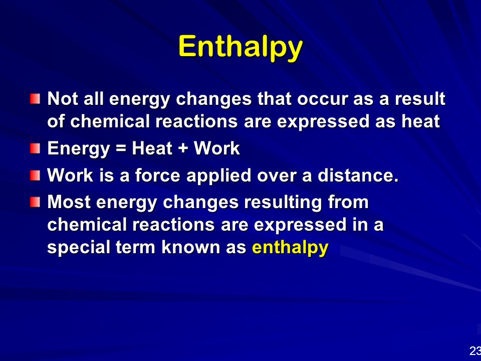 Enthalpy Not all energy changes that occur as a result of chemical reactions are expressed as heat Energy = Heat + Work Work is a force applied over a