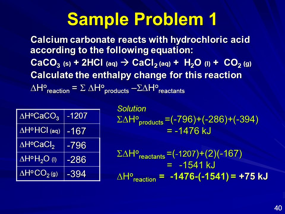 Sample Problem 1 Calcium carbonate reacts with hydrochloric acid according to the following equation: CaCO 3 (s) + 2HCl (aq)  CaCl 2 (aq) + H 2 O (l)