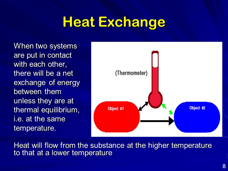 Heat Exchange When two systems are put in contact with each other, there will be a net exchange of energy between them unless they are at thermal equi