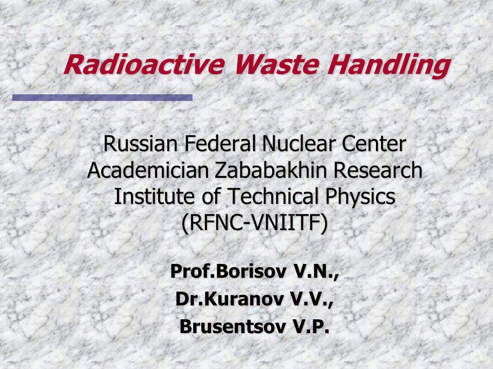 Radioactive Waste Handling Russian Federal Nuclear Center Academician Zababakhin Research Institute of Technical Physics (RFNC-VNIITF) Prof.Borisov V.N., Dr.Kuranov V.V., Brusentsov V.P.