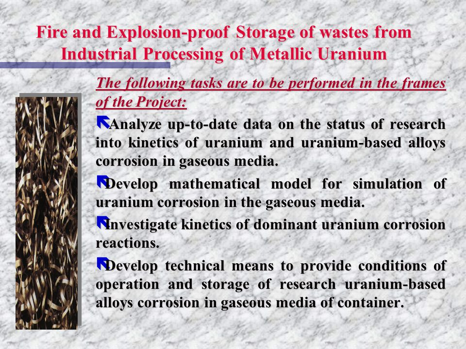 Fire and Explosion-proof Storage of wastes from Industrial Processing of Metallic Uranium The following tasks are to be performed in the frames of the Project: ë Analyze up-to-date data on the status of research into kinetics of uranium and uranium-based alloys corrosion in gaseous media.