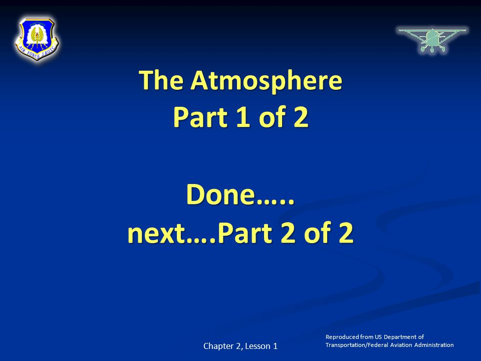 Chapter 2, Lesson 1 Reproduced from US Department of Transportation/Federal Aviation Administration The Atmosphere Part 1 of 2 Done…..