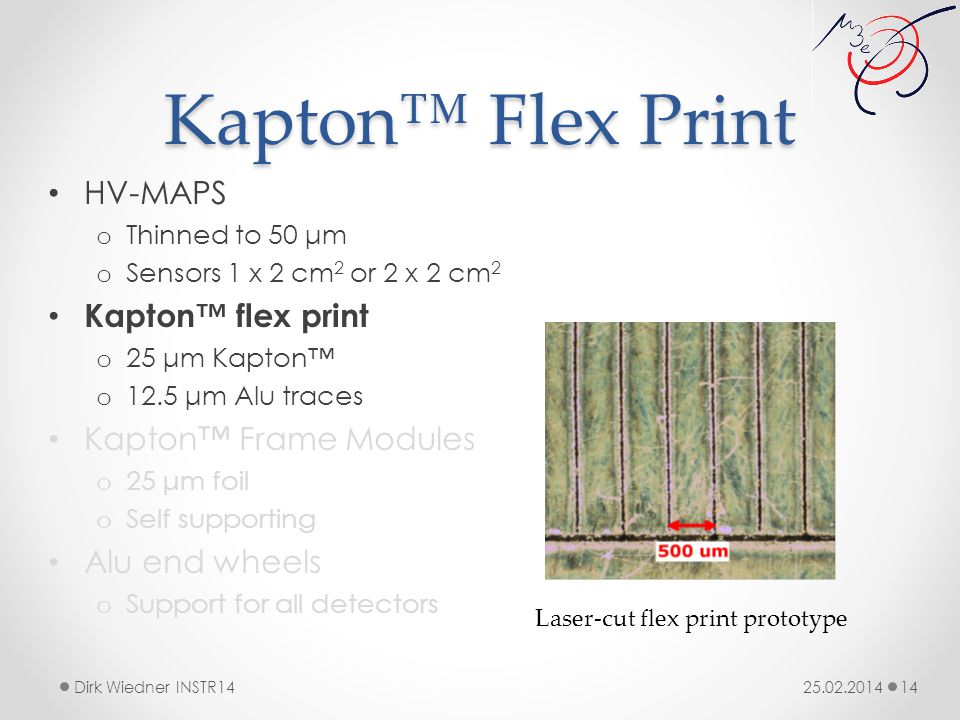 Kapton™ Flex Print 25.02.2014Dirk Wiedner INSTR14 14 HV-MAPS o Thinned to 50 μm o Sensors 1 x 2 cm 2 or 2 x 2 cm 2 Kapton™ flex print o 25 μm Kapton™ o 12.5 μm Alu traces Kapton™ Frame Modules o 25 μm foil o Self supporting Alu end wheels o Support for all detectors Laser-cut flex print prototype