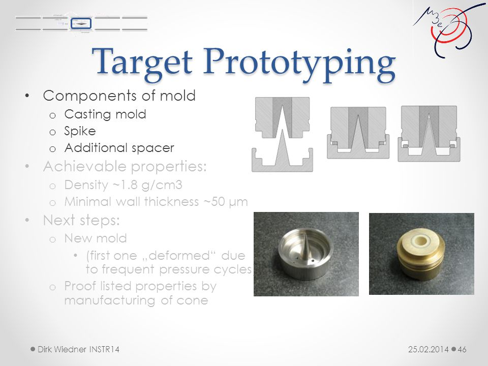 "Target Prototyping 25.02.2014Dirk Wiedner INSTR14 46 Components of mold o Casting mold o Spike o Additional spacer Achievable properties: o Density ~1.8 g/cm3 o Minimal wall thickness ~50 μm Next steps: o New mold (first one ""deformed due to frequent pressure cycles) o Proof listed properties by manufacturing of cone"