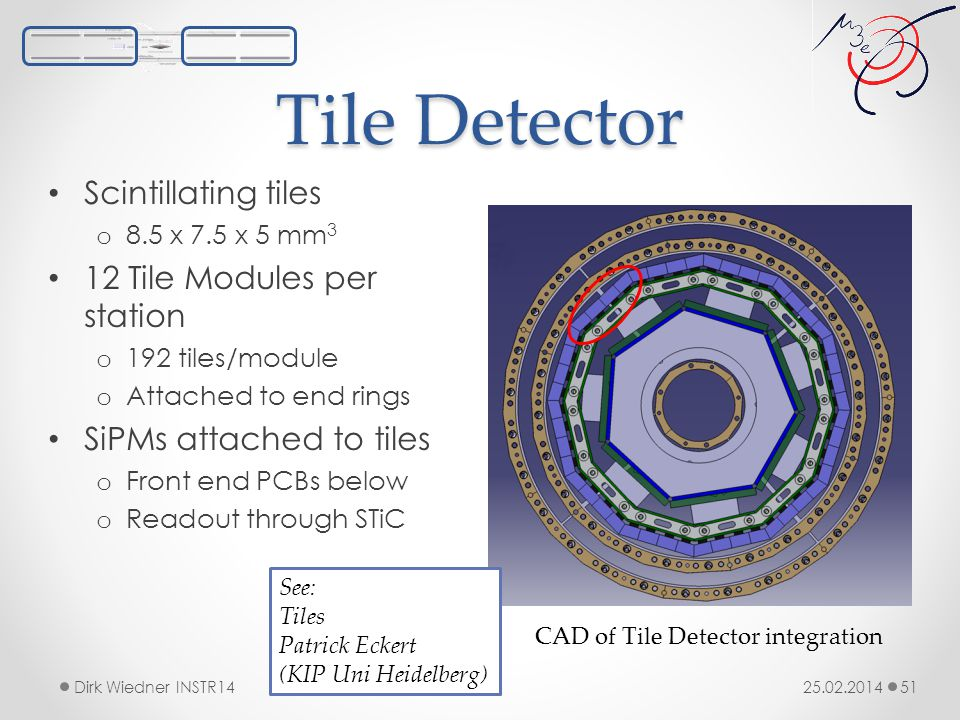 Tile Detector 25.02.2014Dirk Wiedner INSTR14 51 Scintillating tiles o 8.5 x 7.5 x 5 mm 3 12 Tile Modules per station o 192 tiles/module o Attached to end rings SiPMs attached to tiles o Front end PCBs below o Readout through STiC CAD of Tile Detector integration See: Tiles Patrick Eckert (KIP Uni Heidelberg)