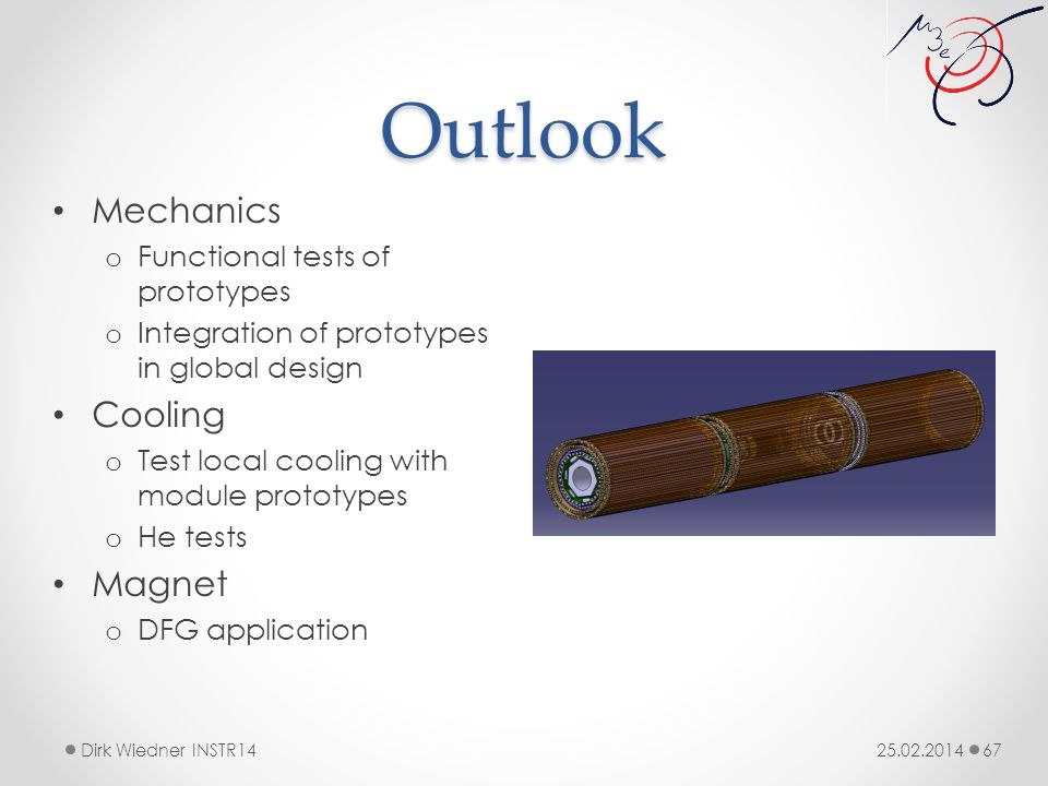 Outlook 25.02.2014Dirk Wiedner INSTR14 67 Mechanics o Functional tests of prototypes o Integration of prototypes in global design Cooling o Test local cooling with module prototypes o He tests Magnet o DFG application