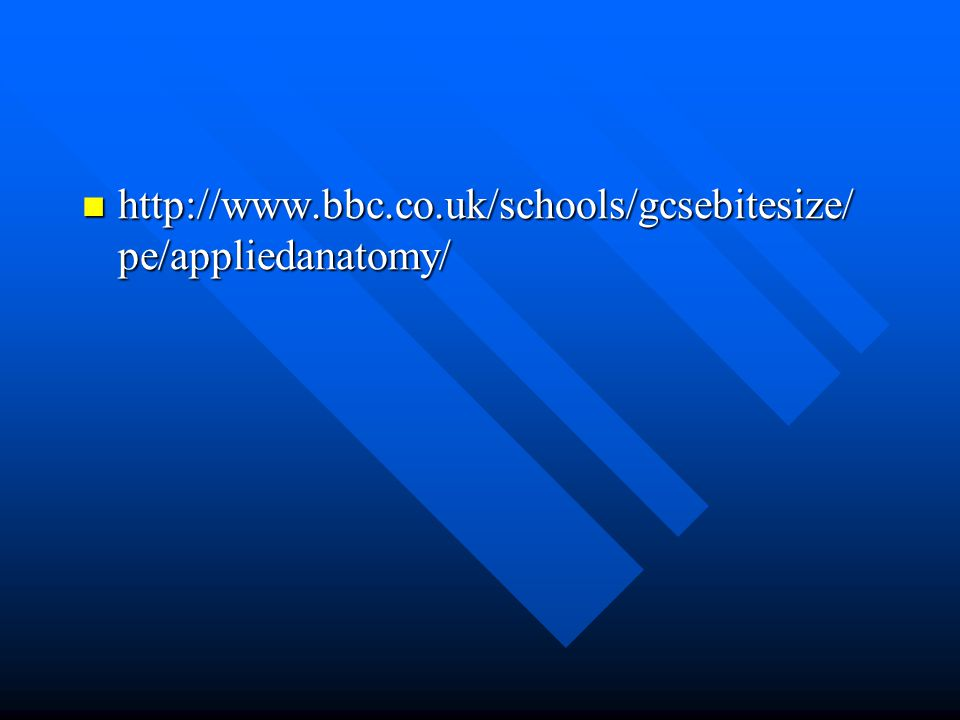 http://www.bbc.co.uk/schools/gcsebitesize/ pe/appliedanatomy/ http://www.bbc.co.uk/schools/gcsebitesize/ pe/appliedanatomy/