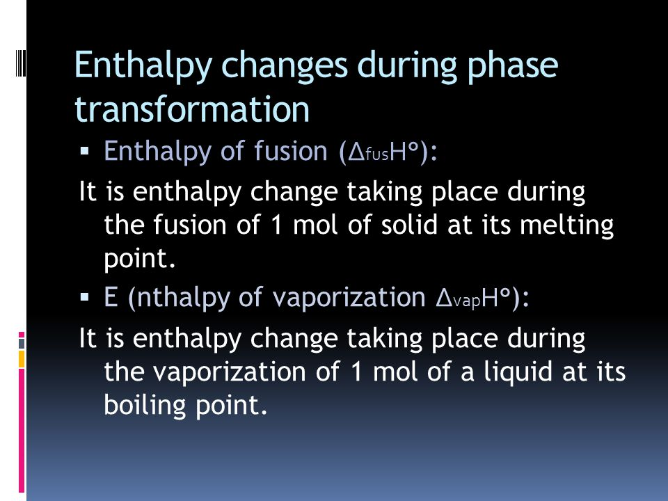 Enthalpy changes during phase transformation  Enthalpy of fusion ( ∆ fus H° ): It is enthalpy change taking place during the fusion of 1 mol of solid at its melting point.