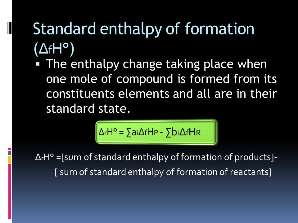 Standard enthalpy of formation ( ∆ f H° )  The enthalpy change taking place when one mole of compound is formed from its constituents elements and all are in their standard state.