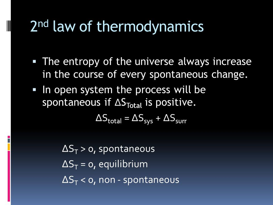 2 nd law of thermodynamics  The entropy of the universe always increase in the course of every spontaneous change.