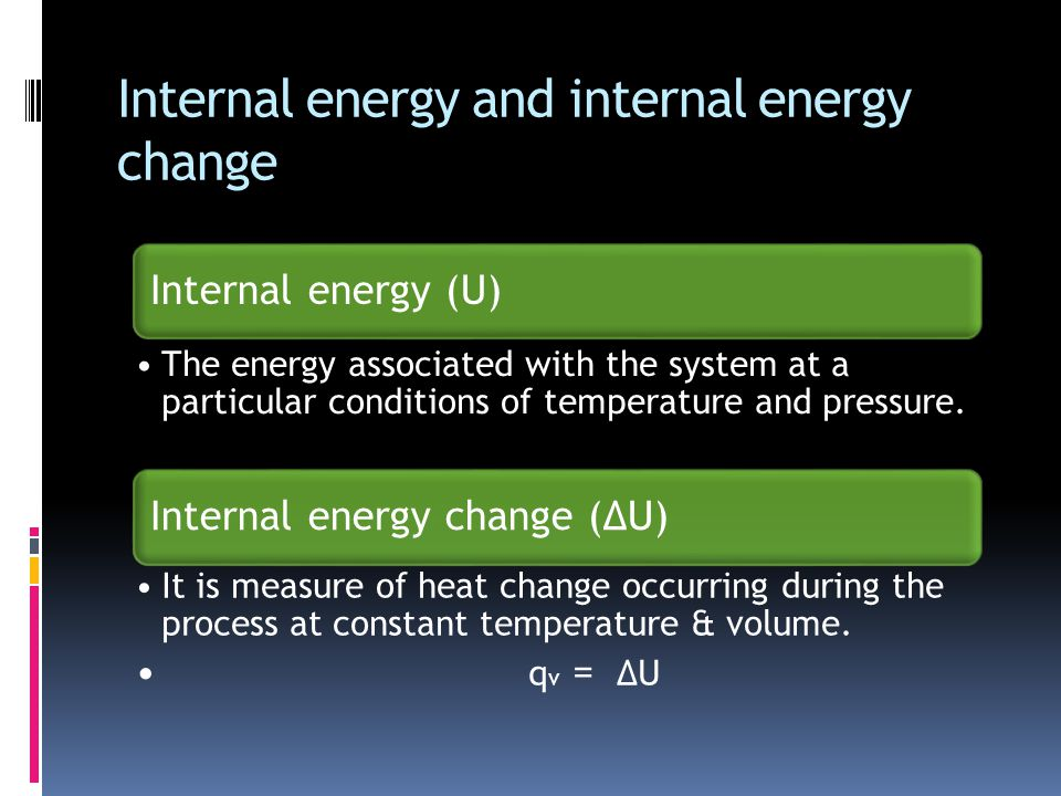 Internal energy and internal energy change Internal energy (U) The energy associated with the system at a particular conditions of temperature and pressure.