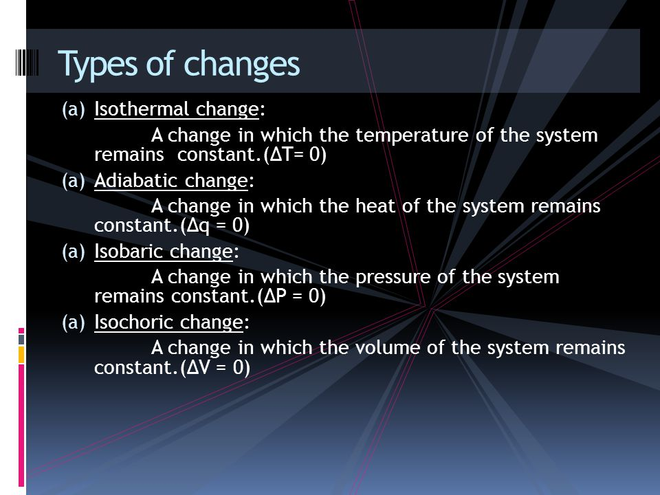 (a) Isothermal change: A change in which the temperature of the system remains constant.(∆T= 0) (a) Adiabatic change: A change in which the heat of the system remains constant.(∆q = 0) (a) Isobaric change: A change in which the pressure of the system remains constant.(∆P = 0) (a) Isochoric change: A change in which the volume of the system remains constant.(∆V = 0) Types of changes