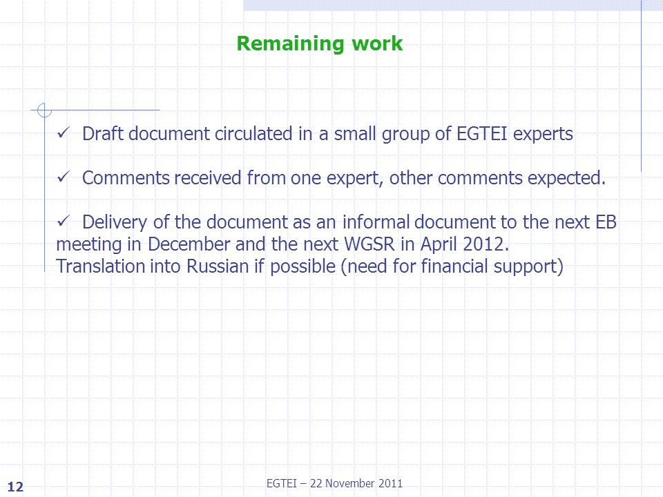 12 EGTEI – 22 November 2011 Remaining work Draft document circulated in a small group of EGTEI experts Comments received from one expert, other comments expected.