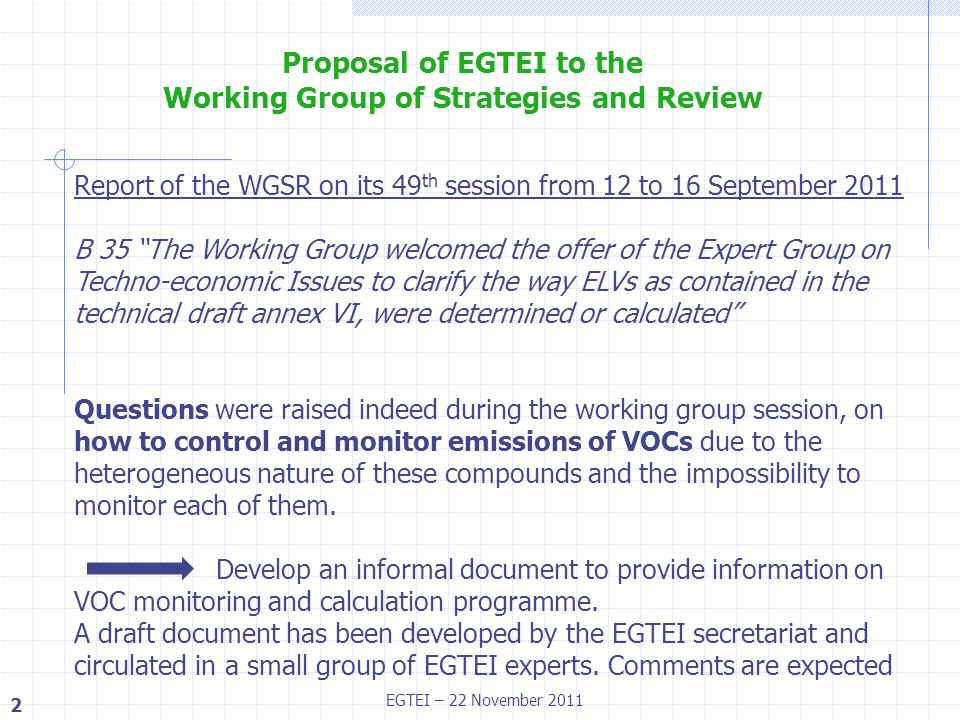 2 EGTEI – 22 November 2011 Report of the WGSR on its 49 th session from 12 to 16 September 2011 B 35 The Working Group welcomed the offer of the Expert Group on Techno-economic Issues to clarify the way ELVs as contained in the technical draft annex VI, were determined or calculated Questions were raised indeed during the working group session, on how to control and monitor emissions of VOCs due to the heterogeneous nature of these compounds and the impossibility to monitor each of them.
