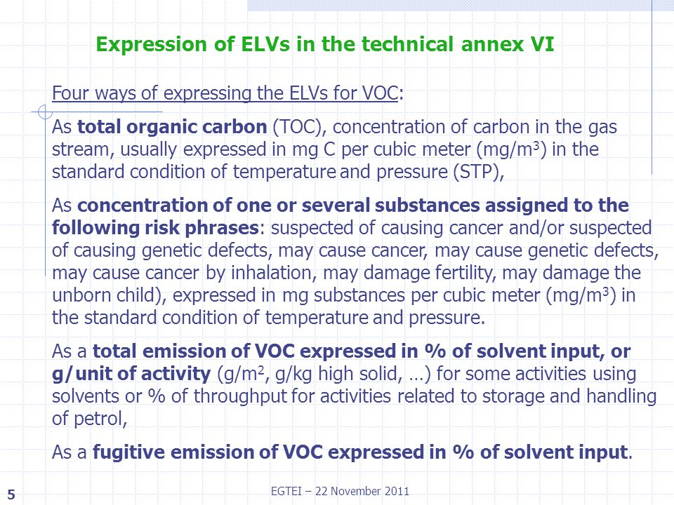 6 EGTEI – 22 November 2011 Available monitoring techniques or calculation programmes ELVc expressed as total organic carbon or substance / m 3 can only be controlled by the use of specific monitoring equipment, ELVt for solvent uses, expressed as % of solvent input or as g/unit of activity can be controlled by a solvent management plan, ELVf can be controlled by a solvent management plan and determination of stack emissions with a monitoring equipment Total emissions from petrol storages and service stations can be estimated by calculation programmes and compared to ELVt.