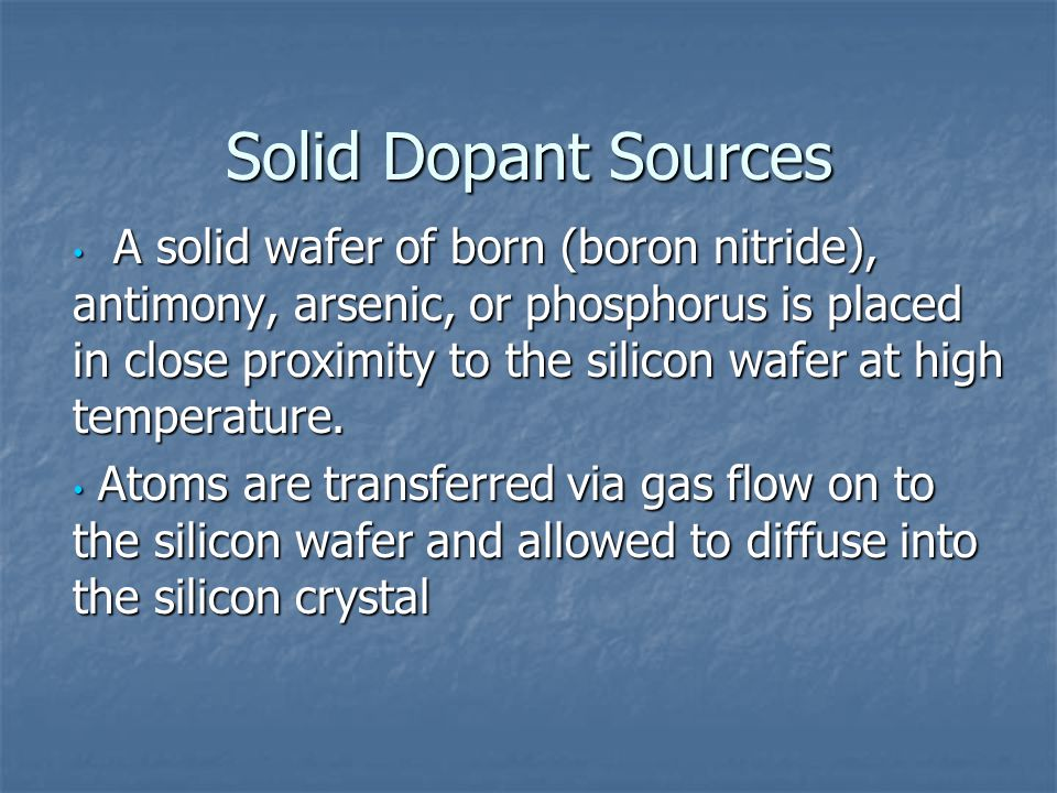 Solid Dopant Sources A solid wafer of born (boron nitride), antimony, arsenic, or phosphorus is placed in close proximity to the silicon wafer at high