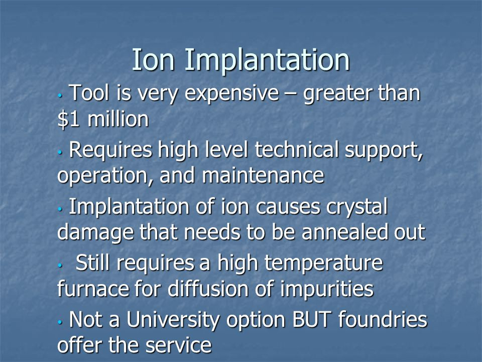 Ion Implantation Tool is very expensive – greater than $1 million Tool is very expensive – greater than $1 million Requires high level technical suppo