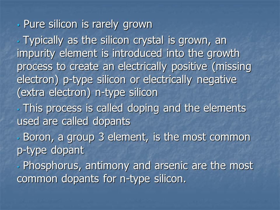 Pure silicon is rarely grown Pure silicon is rarely grown Typically as the silicon crystal is grown, an impurity element is introduced into the growth