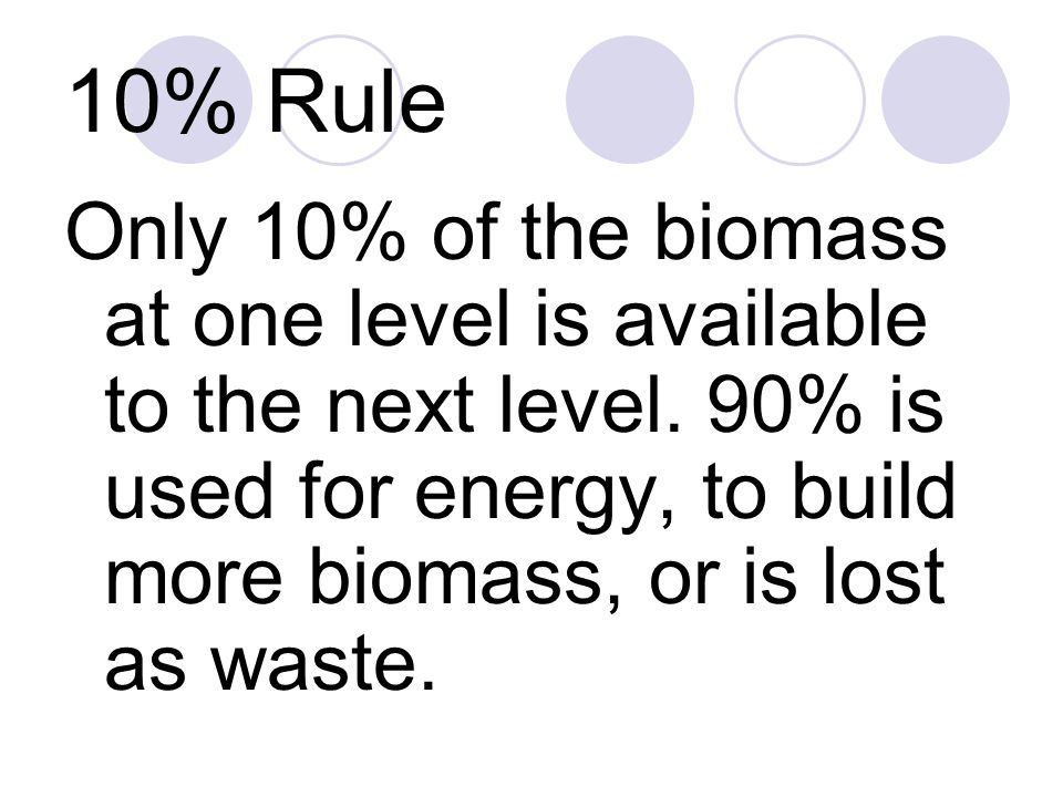 10% Rule Only 10% of the biomass at one level is available to the next level. 90% is used for energy, to build more biomass, or is lost as waste.