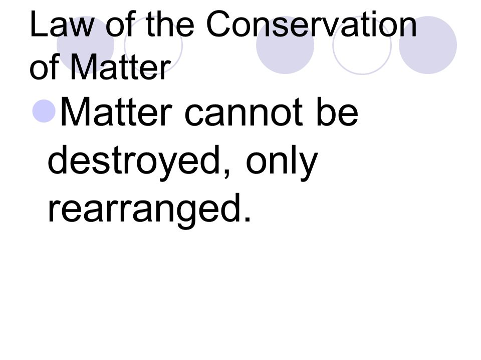 Law of the Conservation of Matter Matter cannot be destroyed, only rearranged.