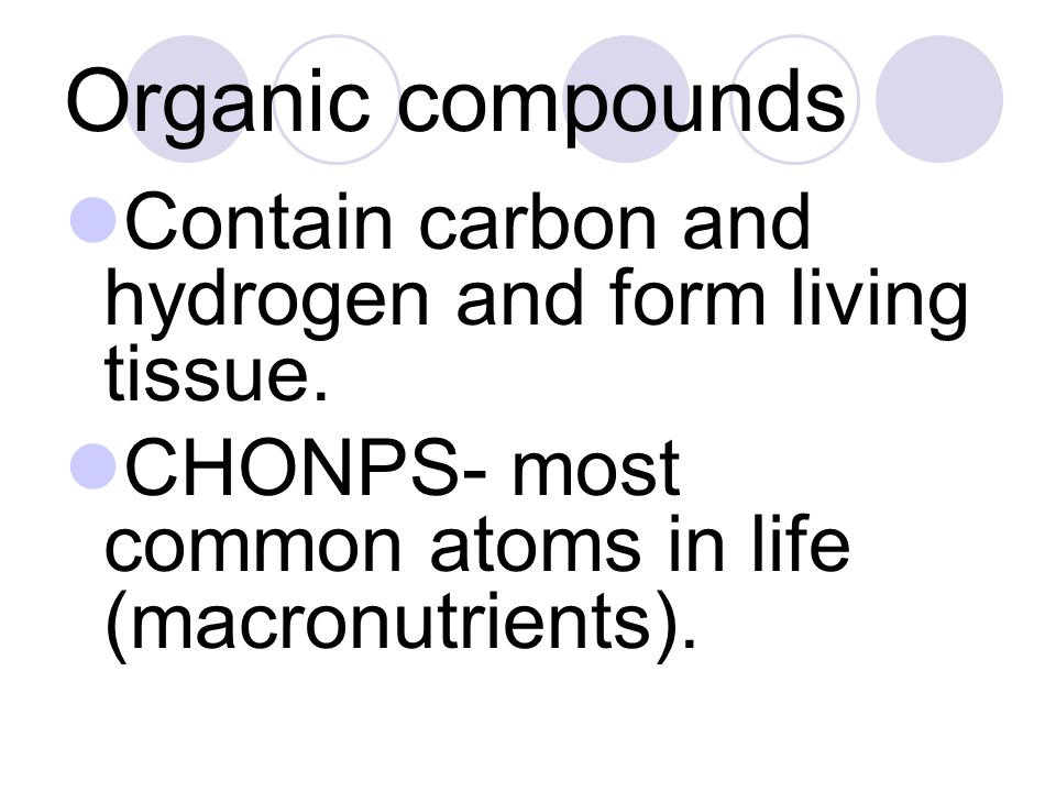 Organic compounds Contain carbon and hydrogen and form living tissue. CHONPS- most common atoms in life (macronutrients).