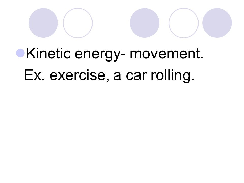 Kinetic energy- movement. Ex. exercise, a car rolling.