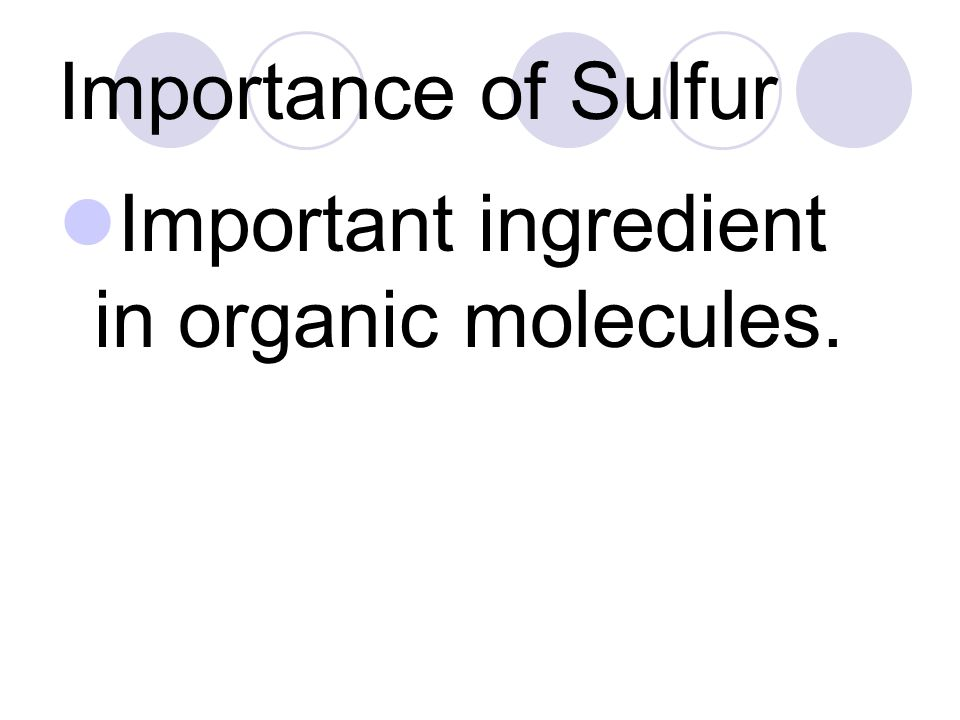 Importance of Sulfur Important ingredient in organic molecules.