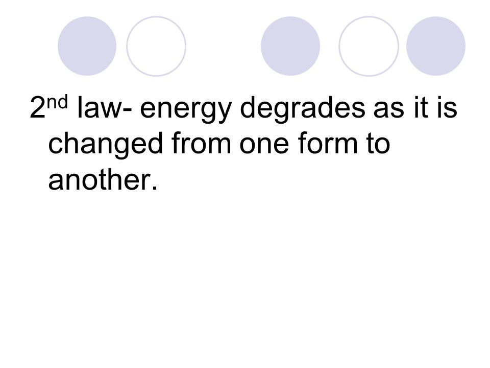 2 nd law- energy degrades as it is changed from one form to another.