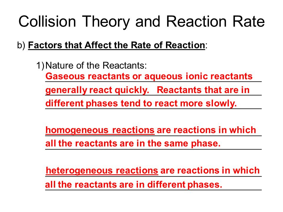 Collision Theory and Reaction Rate b) Factors that Affect the Rate of Reaction: 1)Nature of the Reactants: _________________________________________ _________________________________________ Gaseous reactants or aqueous ionic reactants generally react quickly.
