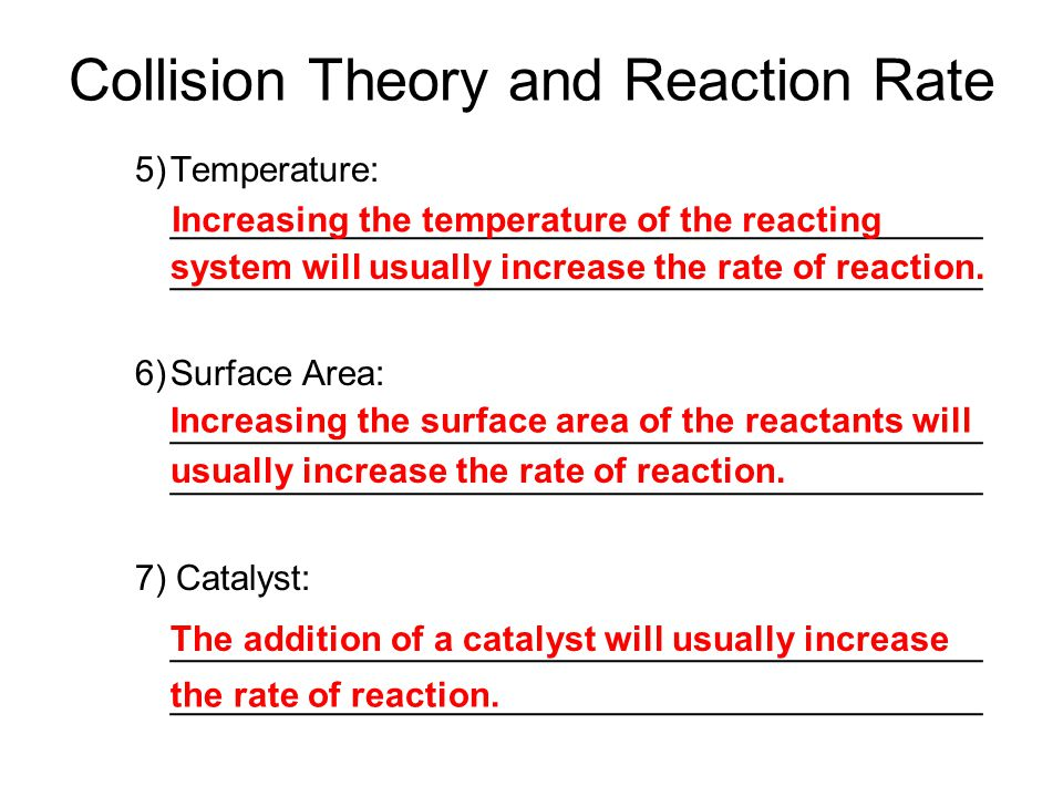 Collision Theory and Reaction Rate 5)Temperature: _________________________________________ 6)Surface Area: _________________________________________ 7) Catalyst: _________________________________________ Increasing the temperature of the reacting system will usually increase the rate of reaction.