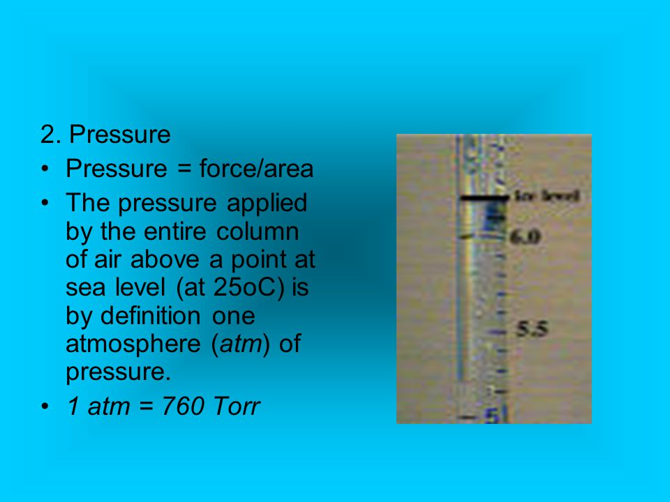 2. Pressure Pressure = force/area The pressure applied by the entire column of air above a point at sea level (at 25oC) is by definition one atmospher