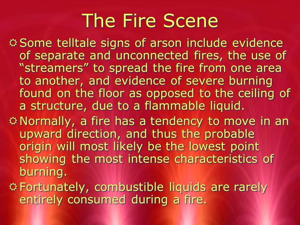 The Fire Scene RSome telltale signs of arson include evidence of separate and unconnected fires, the use of streamers to spread the fire from one area to another, and evidence of severe burning found on the floor as opposed to the ceiling of a structure, due to a flammable liquid.