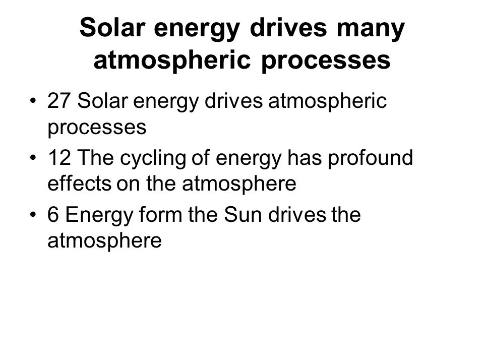 Solar energy drives many atmospheric processes 27 Solar energy drives atmospheric processes 12 The cycling of energy has profound effects on the atmosphere 6 Energy form the Sun drives the atmosphere