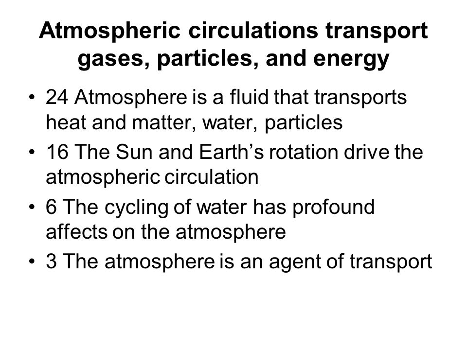 Atmospheric circulations transport gases, particles, and energy 24 Atmosphere is a fluid that transports heat and matter, water, particles 16 The Sun and Earth's rotation drive the atmospheric circulation 6 The cycling of water has profound affects on the atmosphere 3 The atmosphere is an agent of transport