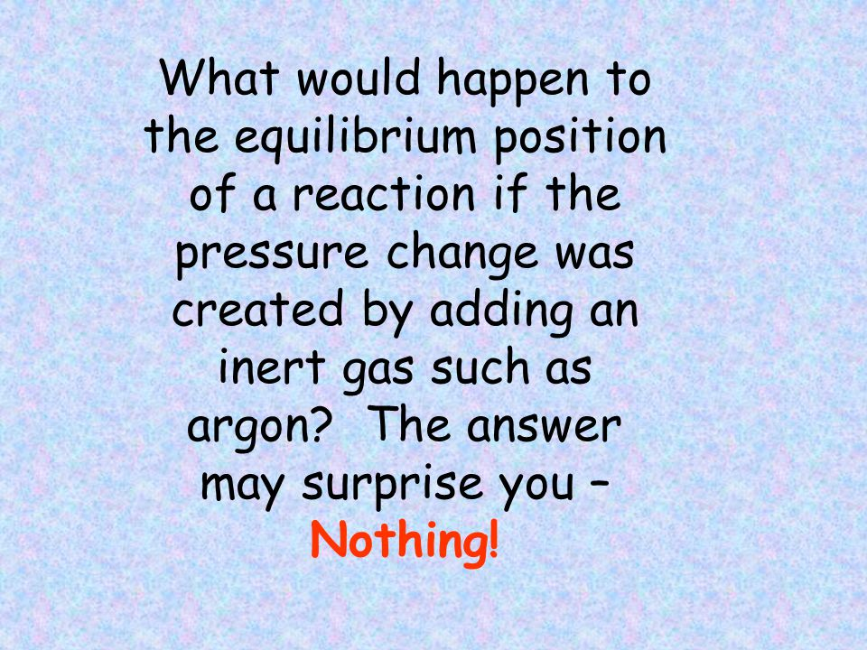 What would happen to the equilibrium position of a reaction if the pressure change was created by adding an inert gas such as argon
