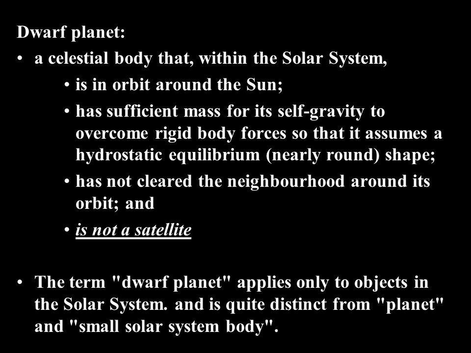 Dwarf planet: a celestial body that, within the Solar System, is in orbit around the Sun; has sufficient mass for its self-gravity to overcome rigid body forces so that it assumes a hydrostatic equilibrium (nearly round) shape; has not cleared the neighbourhood around its orbit; and is not a satellite The term dwarf planet applies only to objects in the Solar System.