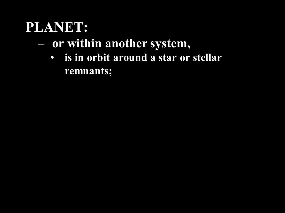 PLANET: –or within another system, is in orbit around a star or stellar remnants;