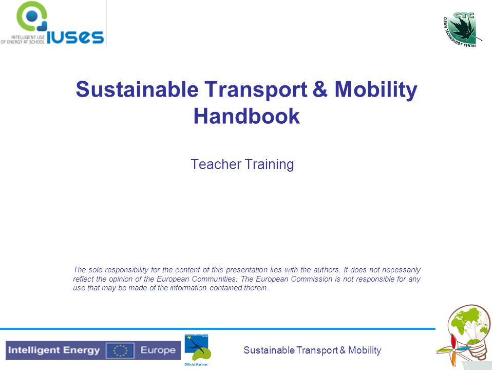 Sustainable Transport & Mobility Sustainable Transport & Mobility Handbook Teacher Training The sole responsibility for the content of this presentation lies with the authors.