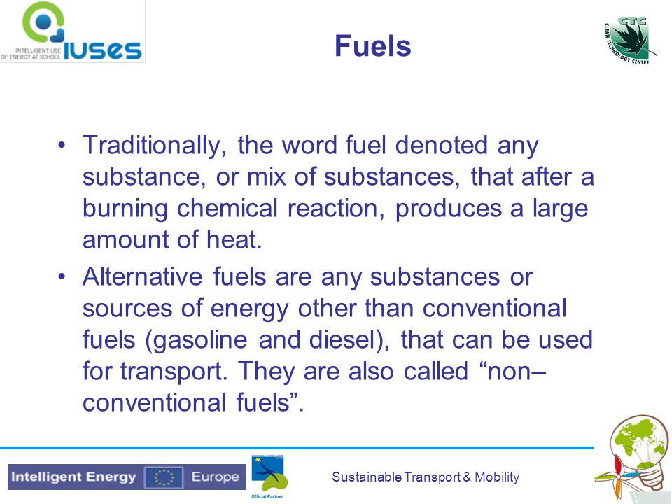 Sustainable Transport & Mobility Fuels Traditionally, the word fuel denoted any substance, or mix of substances, that after a burning chemical reaction, produces a large amount of heat.