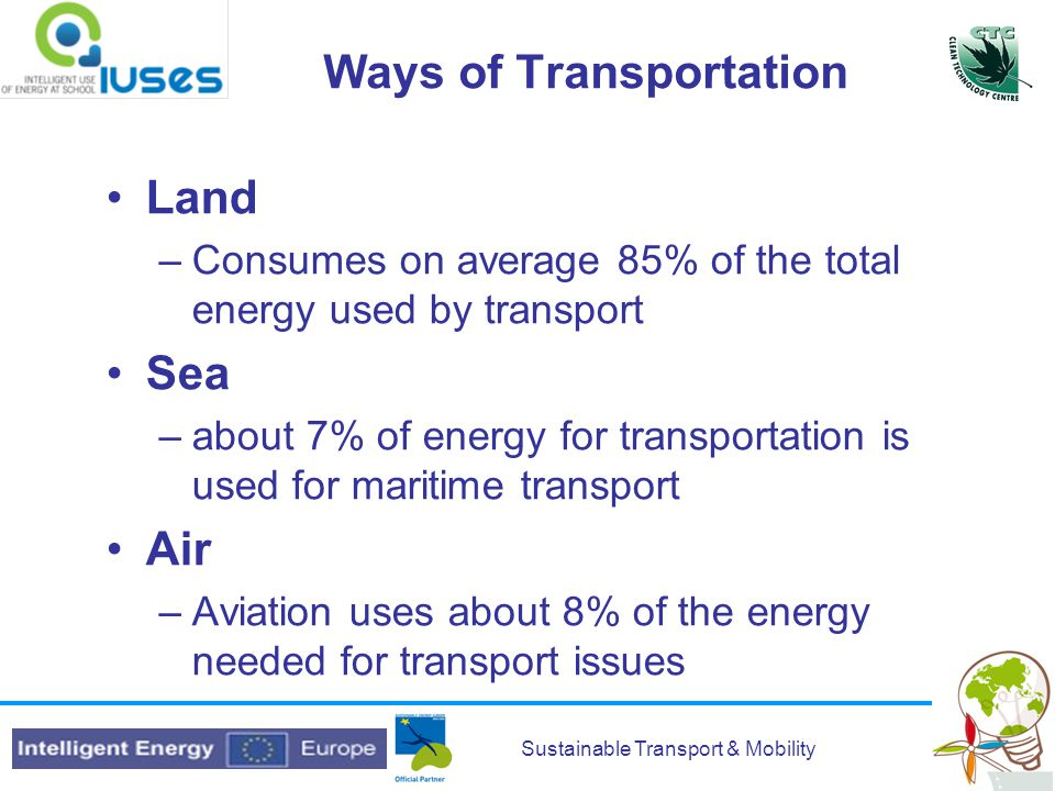 Sustainable Transport & Mobility Ways of Transportation Land –Consumes on average 85% of the total energy used by transport Sea –about 7% of energy for transportation is used for maritime transport Air –Aviation uses about 8% of the energy needed for transport issues