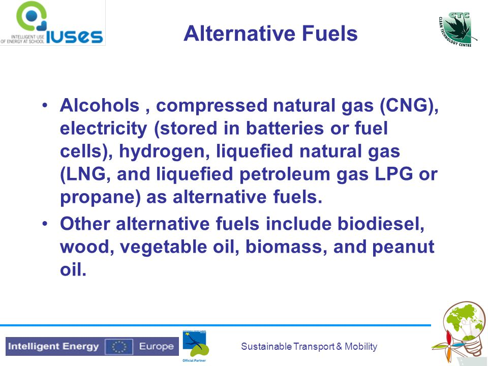 Sustainable Transport & Mobility Alternative Fuels Alcohols, compressed natural gas (CNG), electricity (stored in batteries or fuel cells), hydrogen, liquefied natural gas (LNG, and liquefied petroleum gas LPG or propane) as alternative fuels.