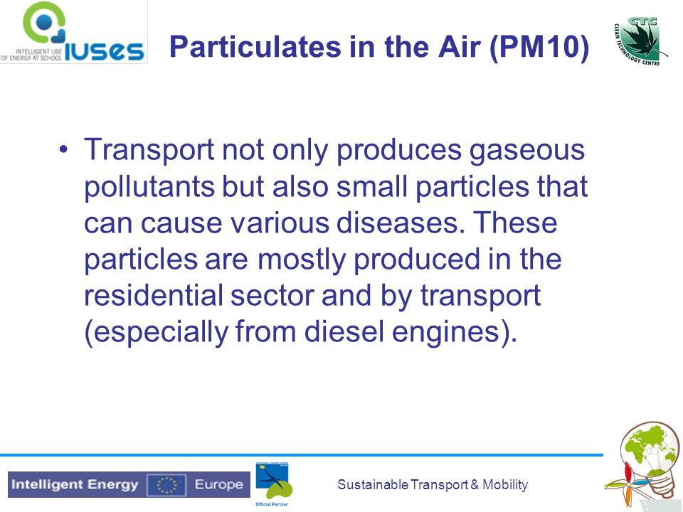 Sustainable Transport & Mobility Particulates in the Air (PM10) Transport not only produces gaseous pollutants but also small particles that can cause various diseases.