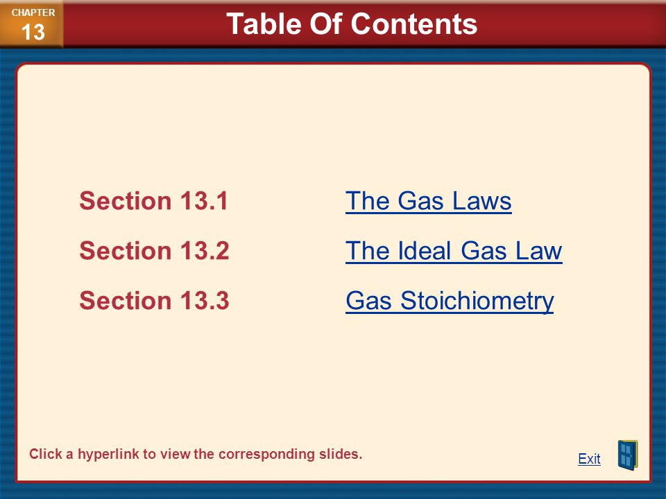 Section 13.1The Gas LawsThe Gas Laws Section 13.2 The Ideal Gas LawThe Ideal Gas Law Section 13.3Gas StoichiometryGas Stoichiometry Exit CHAPTER 13 Ta