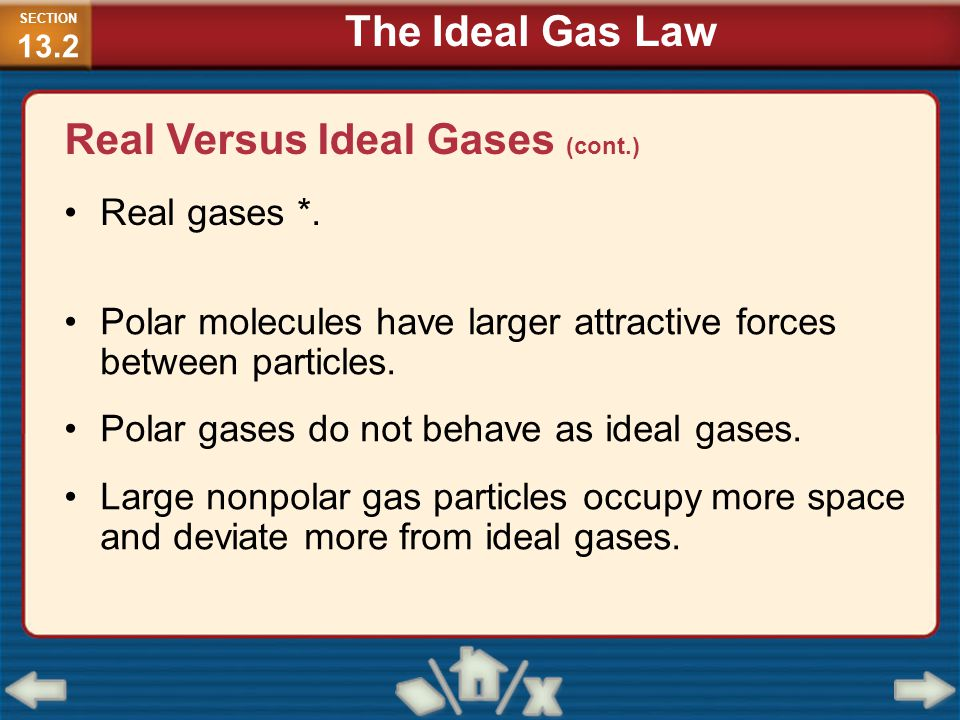 Real Versus Ideal Gases (cont.) Real gases *. Polar molecules have larger attractive forces between particles. Polar gases do not behave as ideal gase