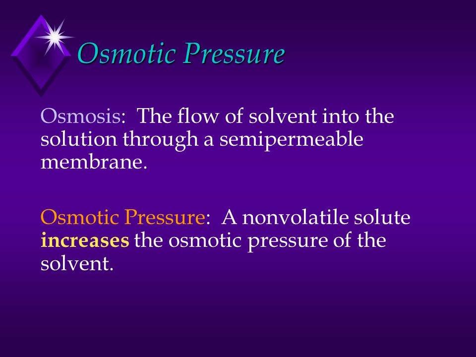 Osmotic Pressure Osmosis: The flow of solvent into the solution through a semipermeable membrane. Osmotic Pressure: A nonvolatile solute increases the