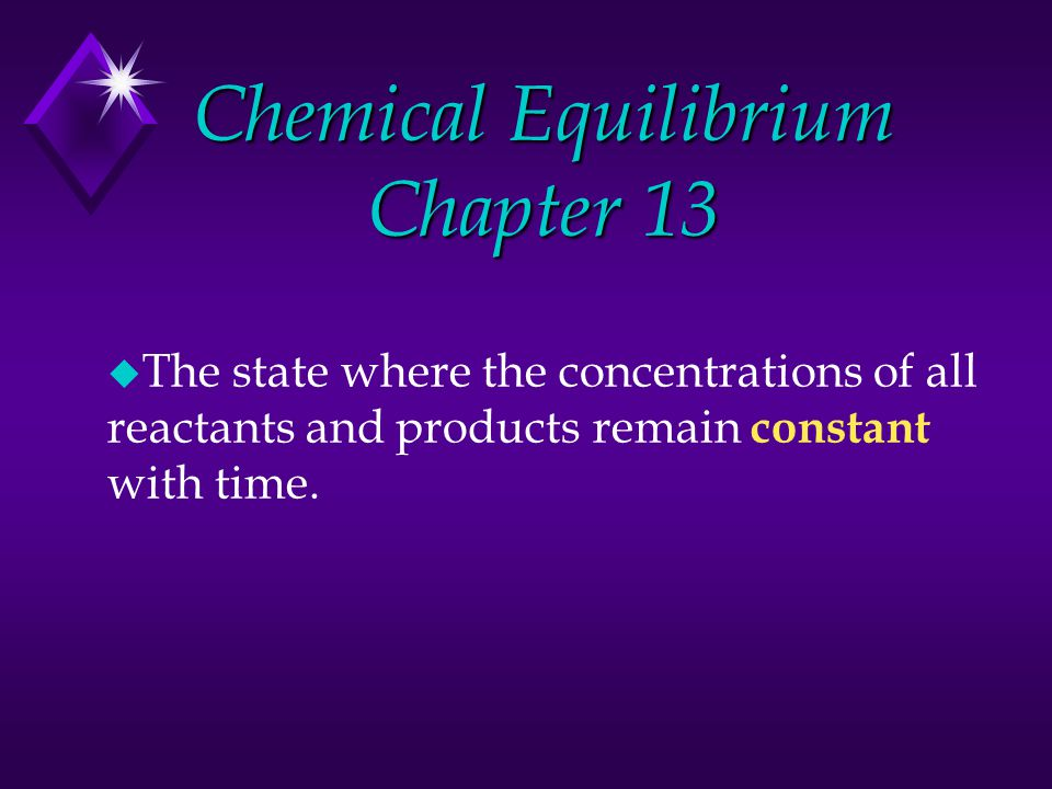 Chemical Equilibrium Chapter 13 u The state where the concentrations of all reactants and products remain constant with time.