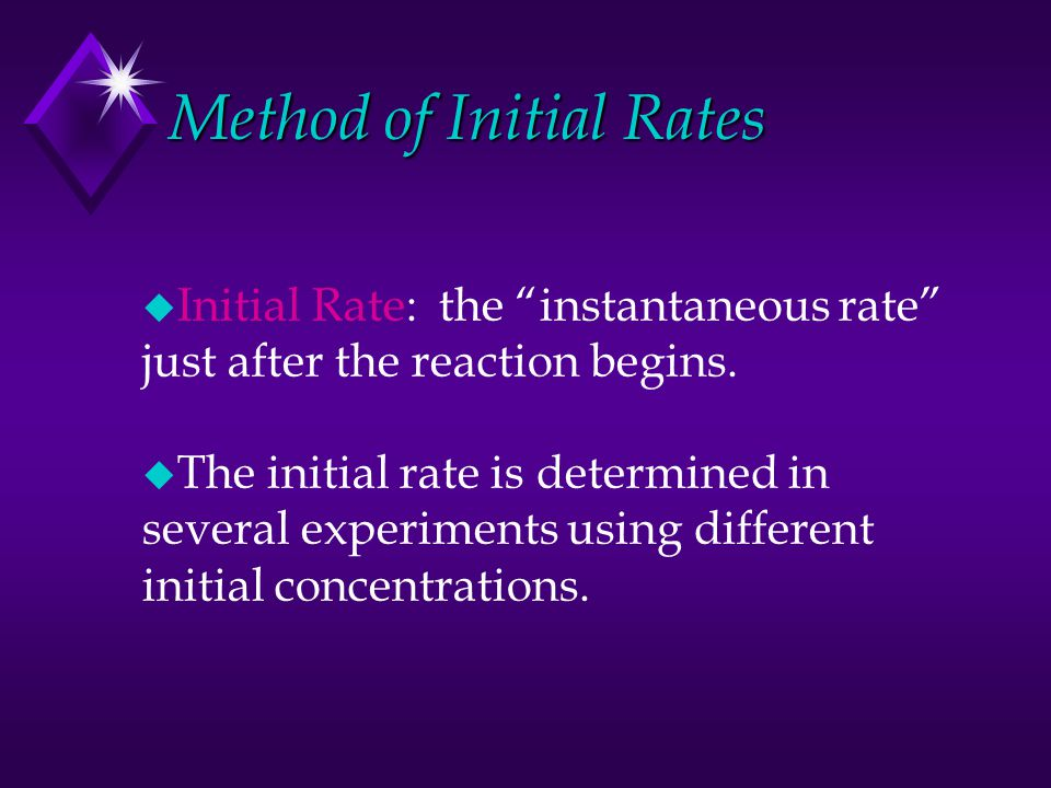 "Method of Initial Rates u Initial Rate: the ""instantaneous rate"" just after the reaction begins. u The initial rate is determined in several experimen"