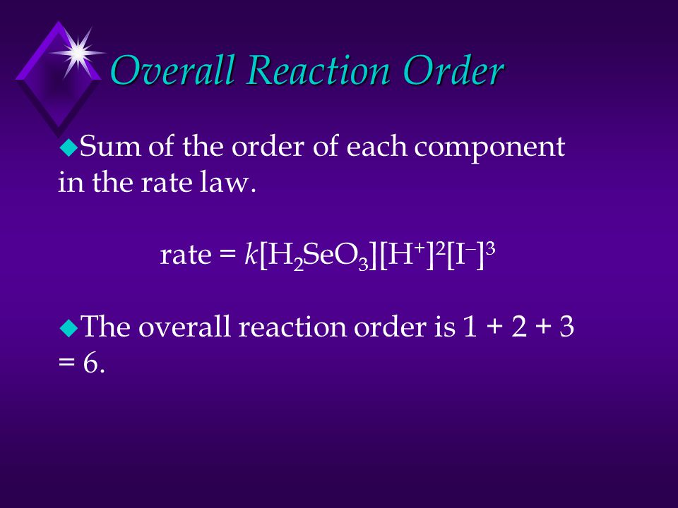 Overall Reaction Order u Sum of the order of each component in the rate law. rate = k [H 2 SeO 3 ][H + ] 2 [I  ] 3 u The overall reaction order is 1