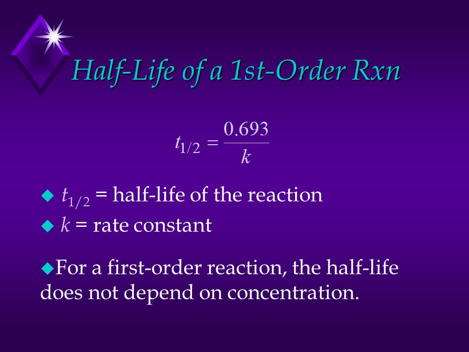 Half-Life of a 1st-Order Rxn u t 1/2 = half-life of the reaction u k = rate constant u For a first-order reaction, the half-life does not depend on co