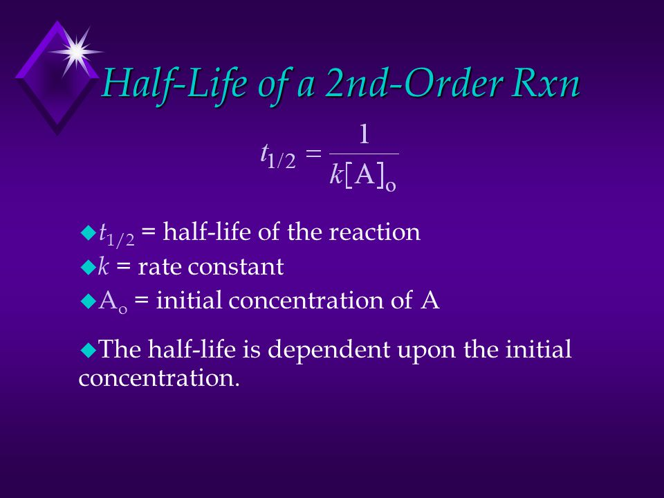 Half-Life of a 2nd-Order Rxn u t 1/2 = half-life of the reaction u k = rate constant u A o = initial concentration of A u The half-life is dependent u